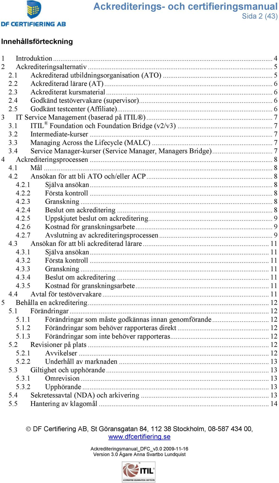 1 ITIL Foundation och Foundation Bridge (v2/v3)... 7 3.2 Intermediate-kurser... 7 3.3 Managing Across the Lifecycle (MALC)... 7 3.4 Service Manager-kurser (Service Manager, Managers Bridge).