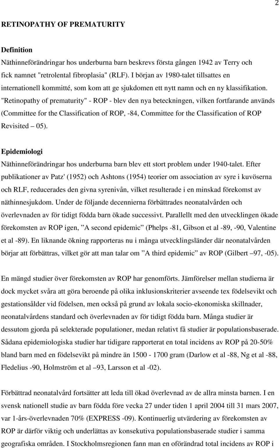 """Retinopathy of prematurity"" - ROP - blev den nya beteckningen, vilken fortfarande används (Committee for the Classification of ROP, -84, Committee for the Classification of ROP Revisited 05)."
