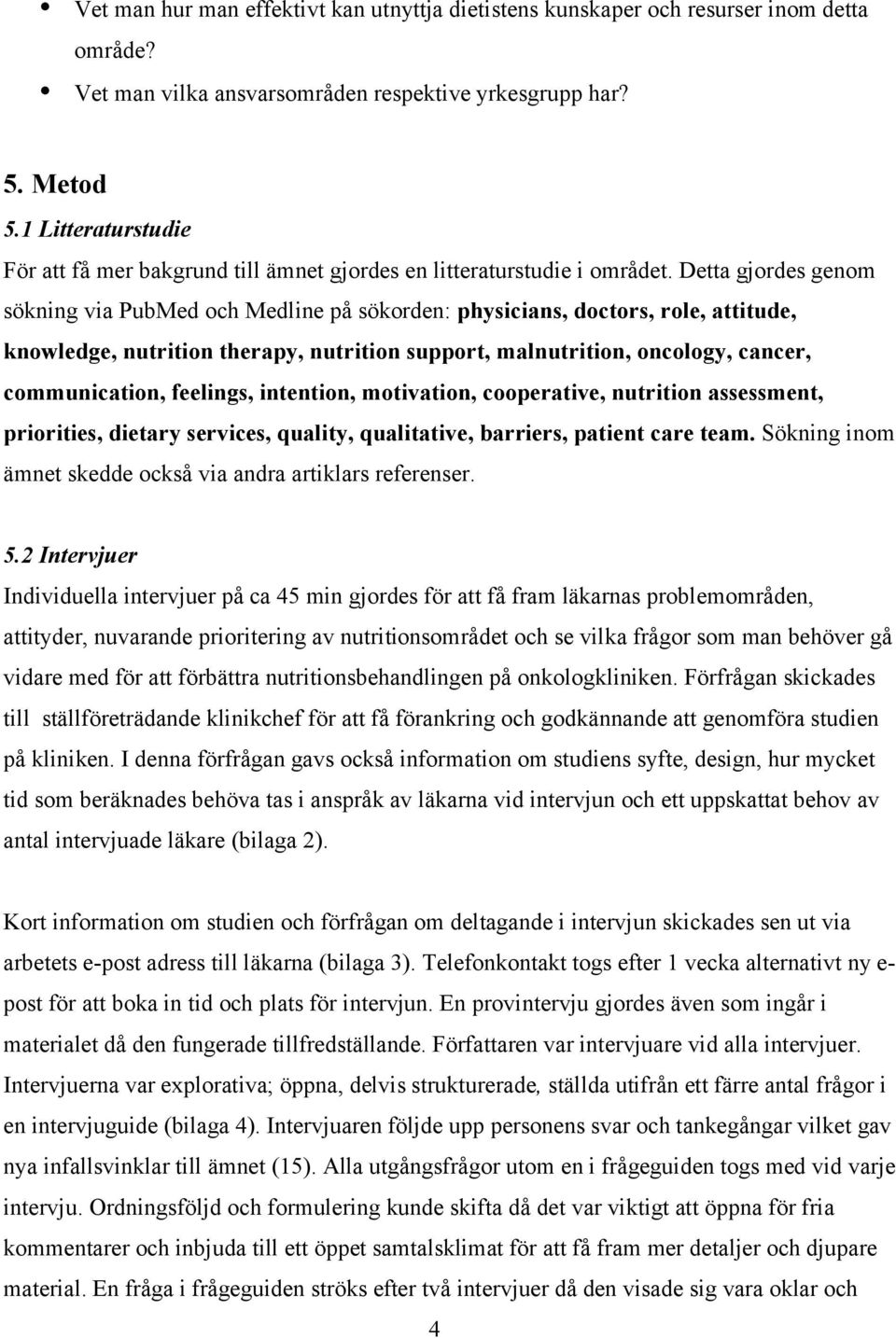 Detta gjordes genom sökning via PubMed och Medline på sökorden: physicians, doctors, role, attitude, knowledge, nutrition therapy, nutrition support, malnutrition, oncology, cancer, communication,