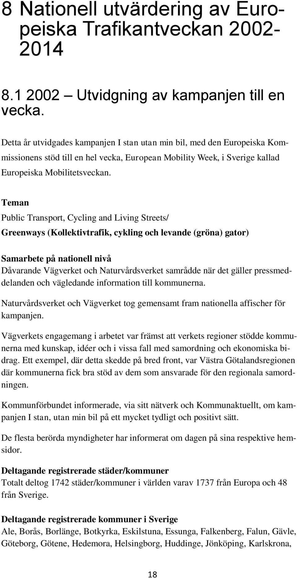 Teman Public Transport, Cycling and Living Streets/ Greenways (Kollektivtrafik, cykling och levande (gröna) gator) Samarbete på nationell nivå Dåvarande Vägverket och Naturvårdsverket samrådde när