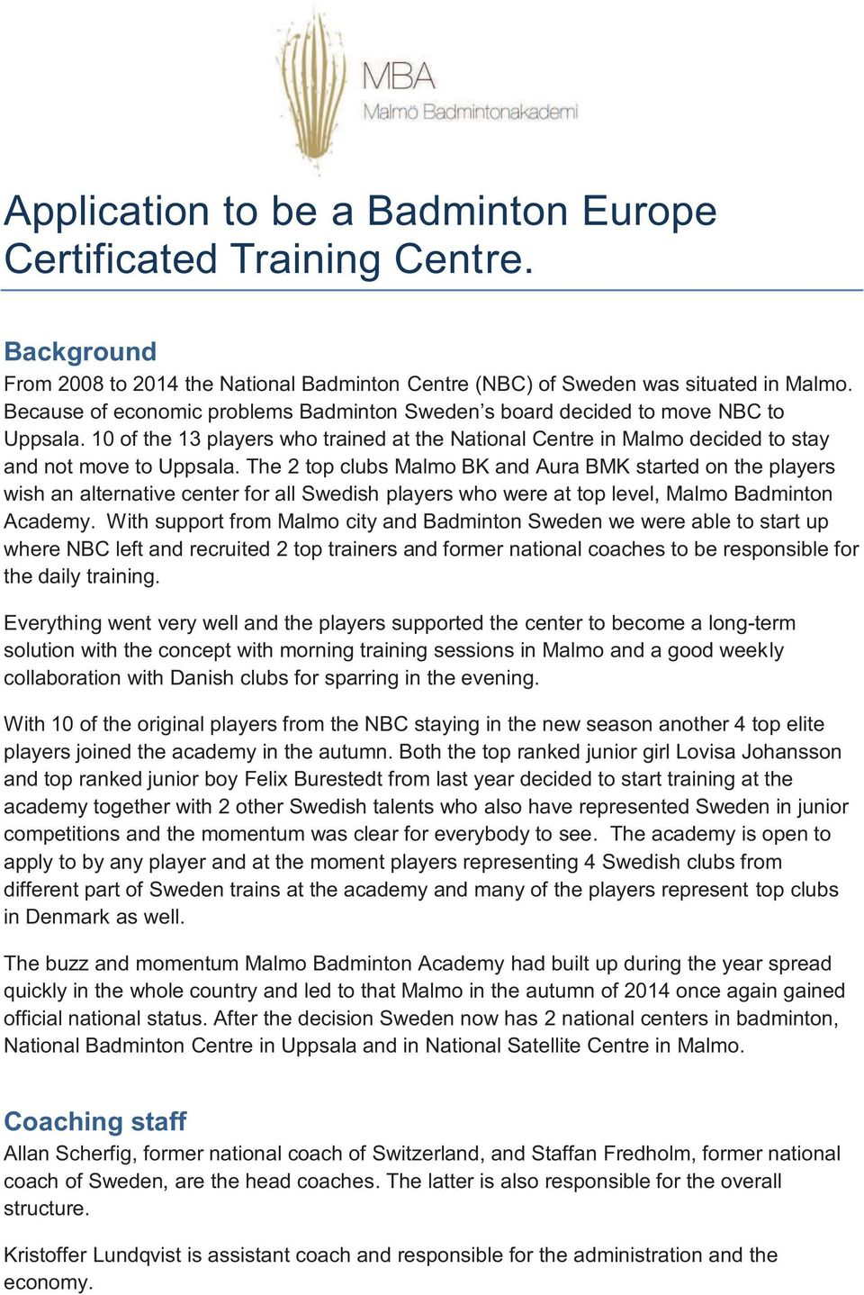 The 2 top clubs Malmo BK and Aura BMK started on the players wish an alternative center for all Swedish players who were at top level, Malmo Badminton Academy.