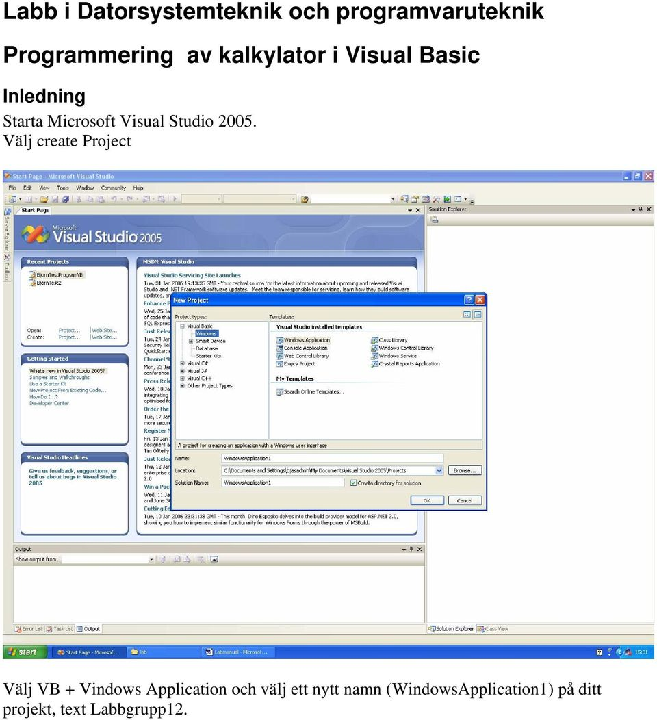 2005. Välj create Project Välj VB + Vindows Application och välj