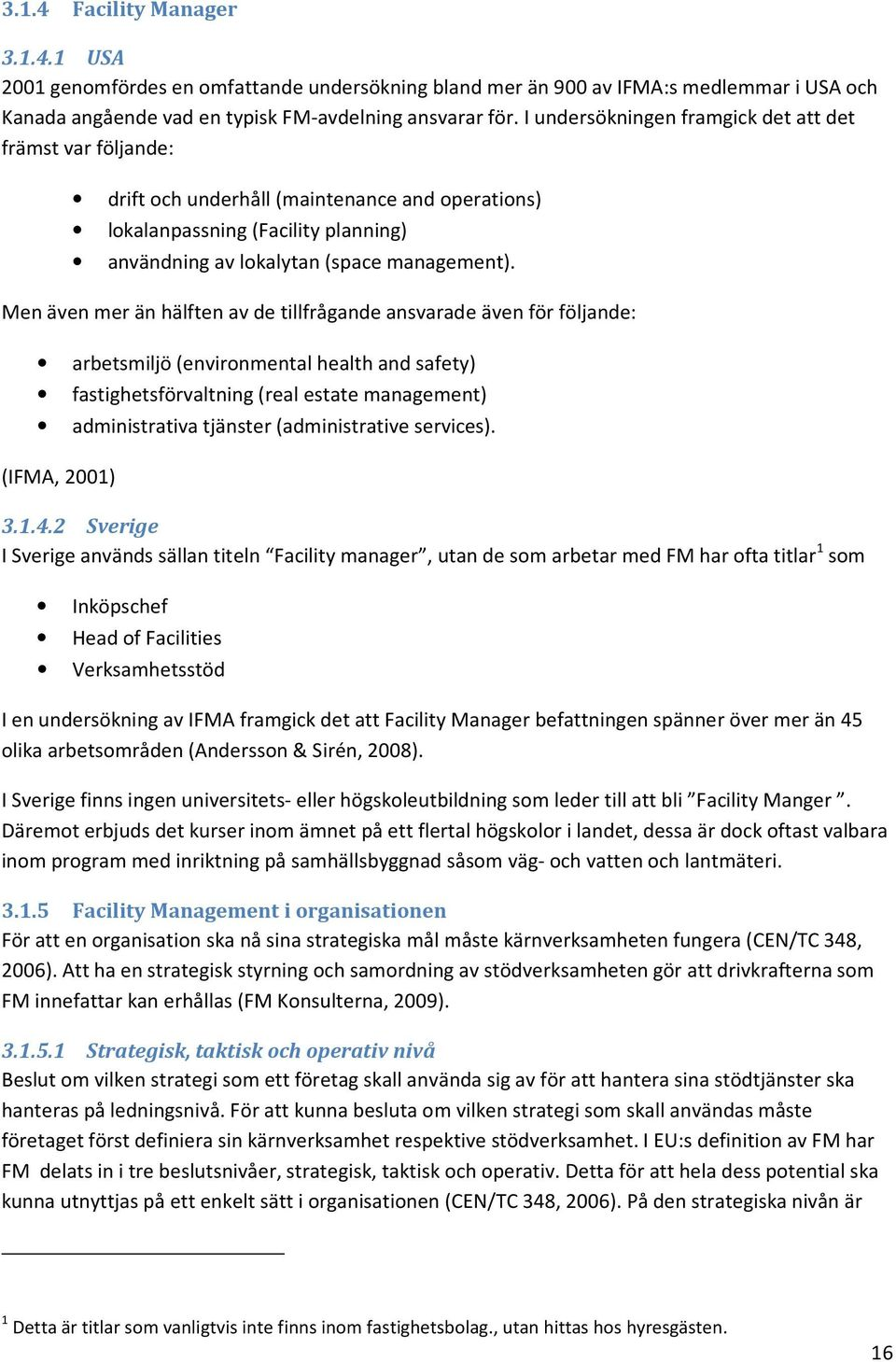 Men även mer än hälften av de tillfrågande ansvarade även för följande: arbetsmiljö (environmental health and safety) fastighetsförvaltning (real estate management) administrativa tjänster