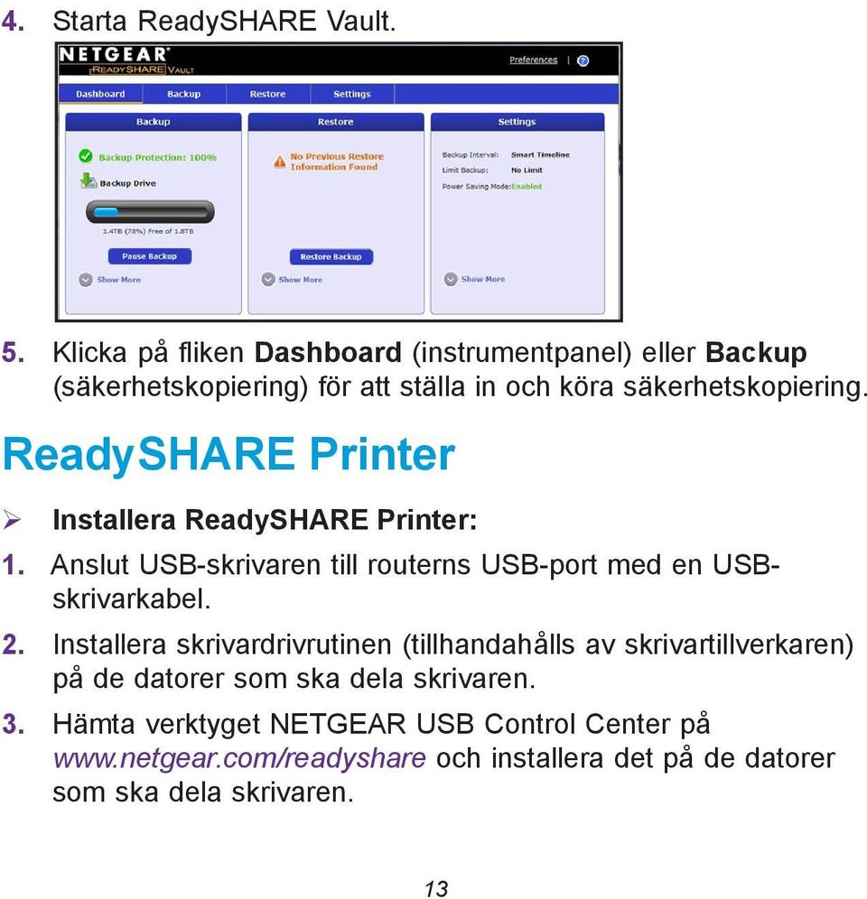 ReadySHARE Printer Installera ReadySHARE Printer: 1. Anslut USB-skrivaren till routerns USB-port med en USBskrivarkabel. 2.