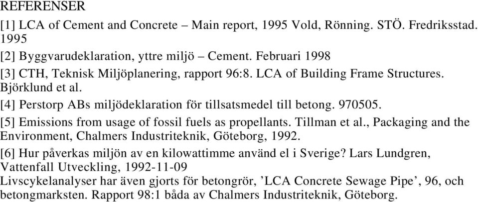 [5] Emissions from usage of fossil fuels as propellants. Tillman et al., Packaging and the Environment, Chalmers Industriteknik, Göteborg, 1992.