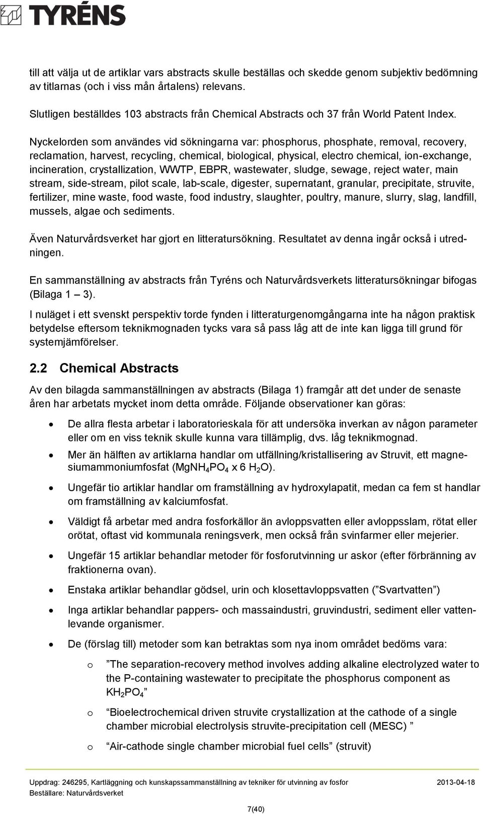 Nyckelrden sm användes vid sökningarna var: phsphrus, phsphate, remval, recvery, reclamatin, harvest, recycling, chemical, bilgical, physical, electr chemical, in-exchange, incineratin,