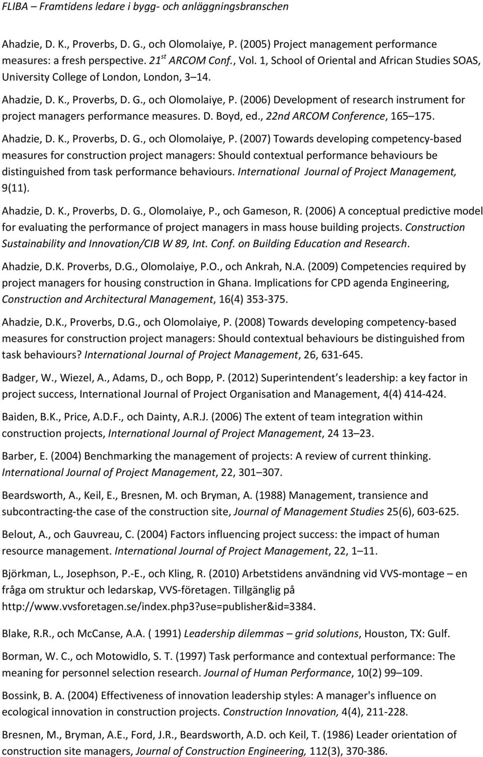 (2006) Development of research instrument for project managers performance measures. D. Boyd, ed., 22nd ARCOM Conference, 165 175. Ahadzie, D. K., Proverbs, D. G., och Olomolaiye, P.