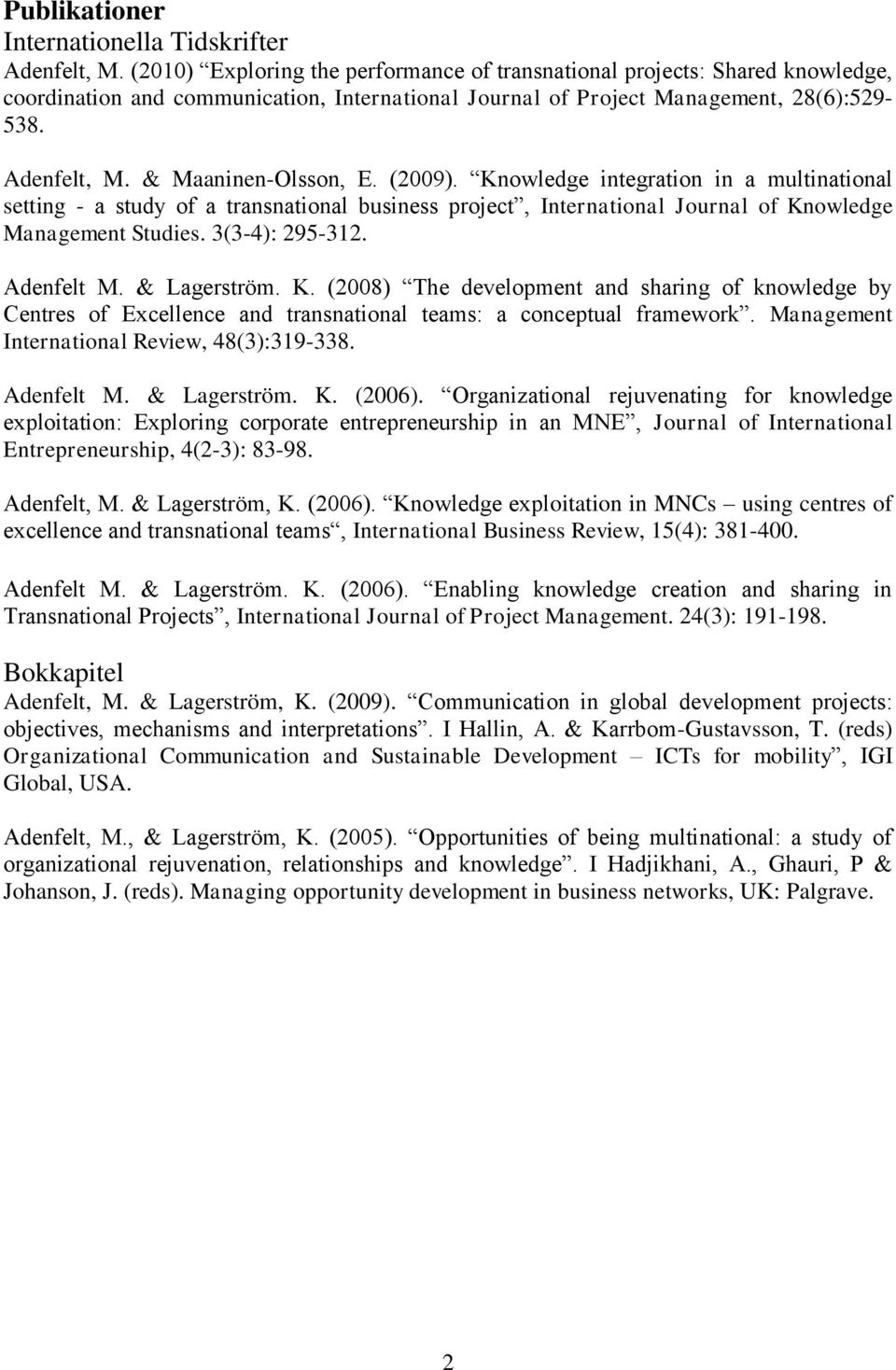 & Maaninen-Olsson, E. (2009). Knowledge integration in a multinational setting - a study of a transnational business project, International Journal of Knowledge Management Studies. 3(3-4): 295-312.