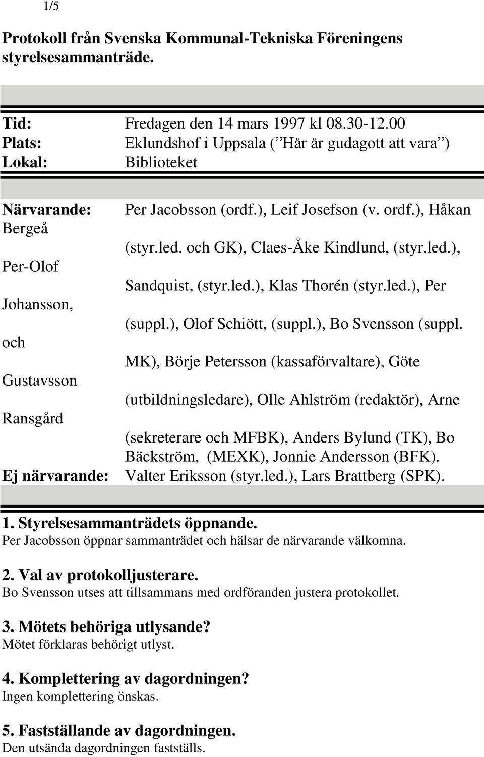led.), Per-Olof Sandquist, (styr.led.), Klas Thorén (styr.led.), Per Johansson, (suppl.), Olof Schiött, (suppl.), Bo Svensson (suppl.