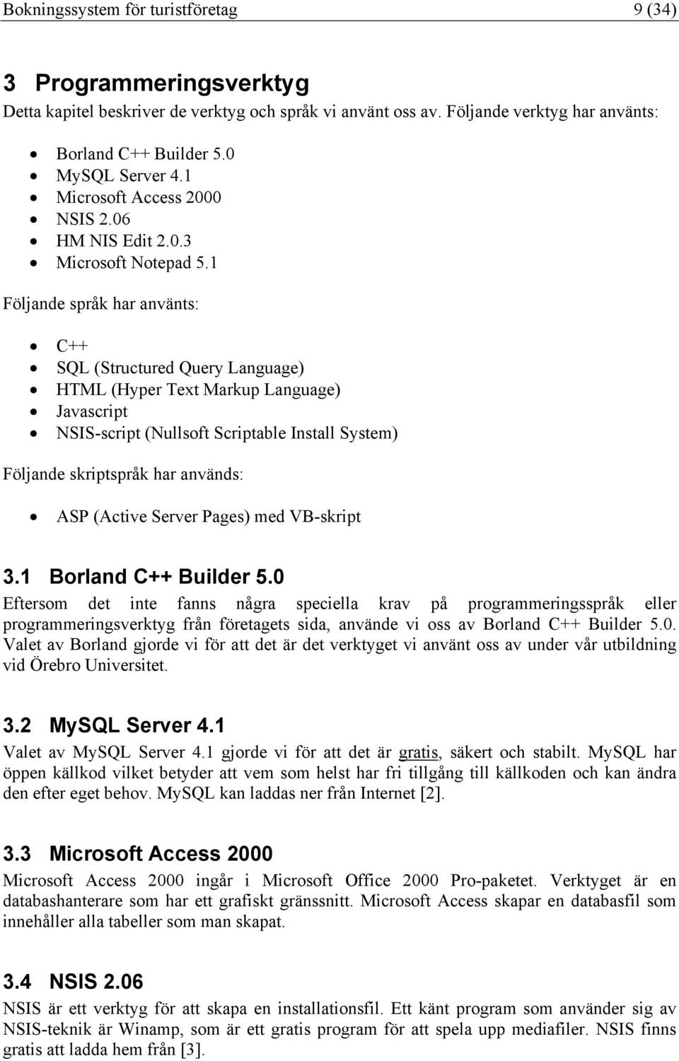 1 Följande språk har använts: C++ SQL (Structured Query Language) HTML (Hyper Text Markup Language) Javascript NSIS-script (Nullsoft Scriptable Install System) Följande skriptspråk har används: ASP