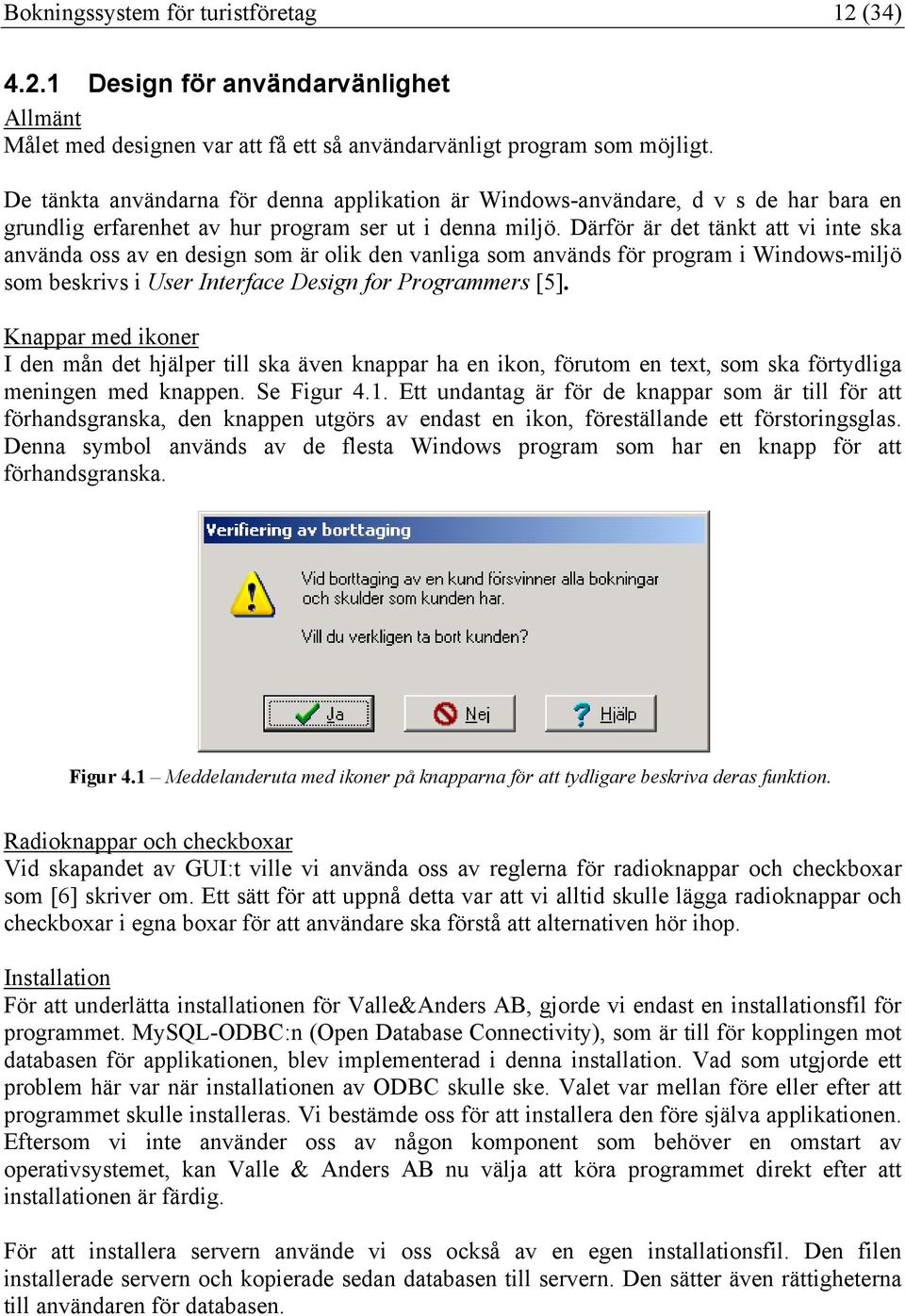 Därför är det tänkt att vi inte ska använda oss av en design som är olik den vanliga som används för program i Windows-miljö som beskrivs i User Interface Design for Programmers [5].