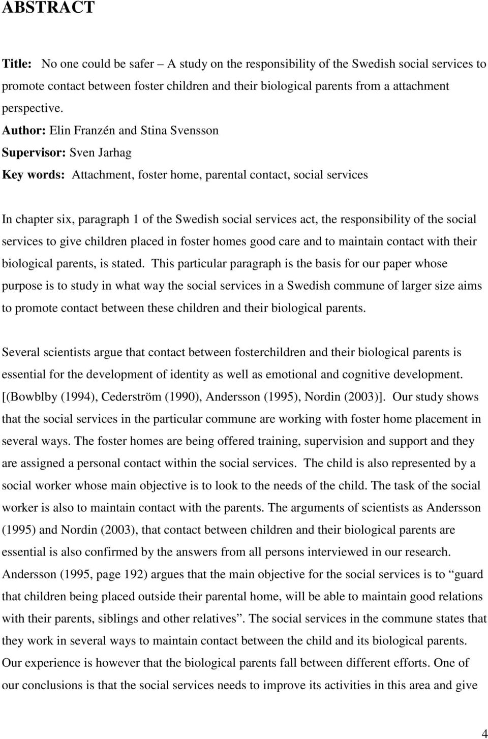 Author: Elin Franzén and Stina Svensson Supervisor: Sven Jarhag Key words: Attachment, foster home, parental contact, social services In chapter six, paragraph 1 of the Swedish social services act,