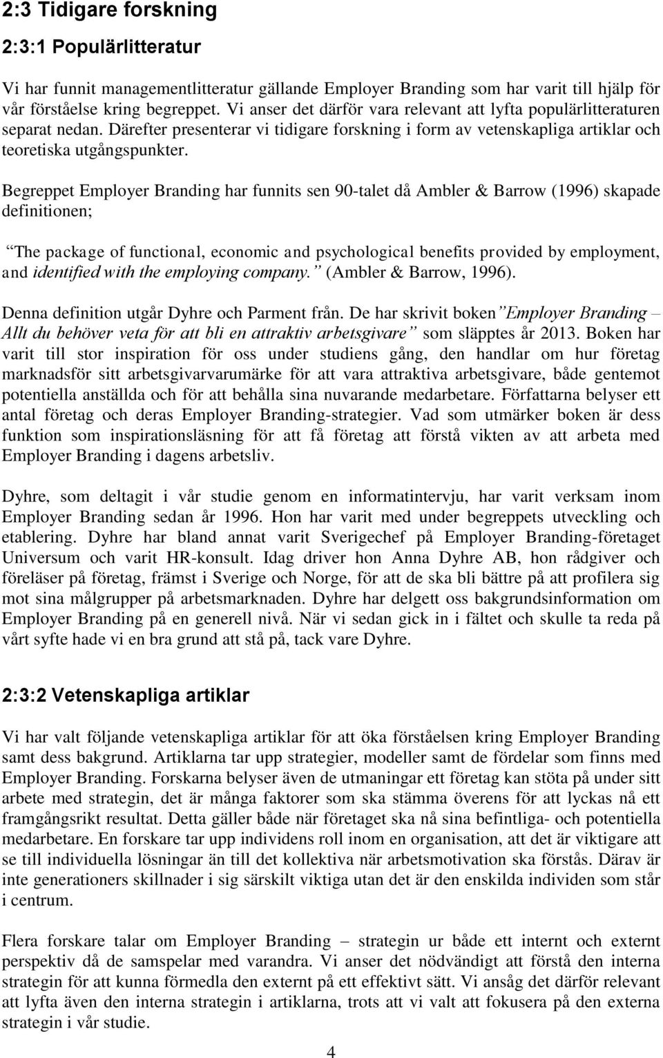 Begreppet Employer Branding har funnits sen 90-talet då Ambler & Barrow (1996) skapade definitionen; The package of functional, economic and psychological benefits provided by employment, and
