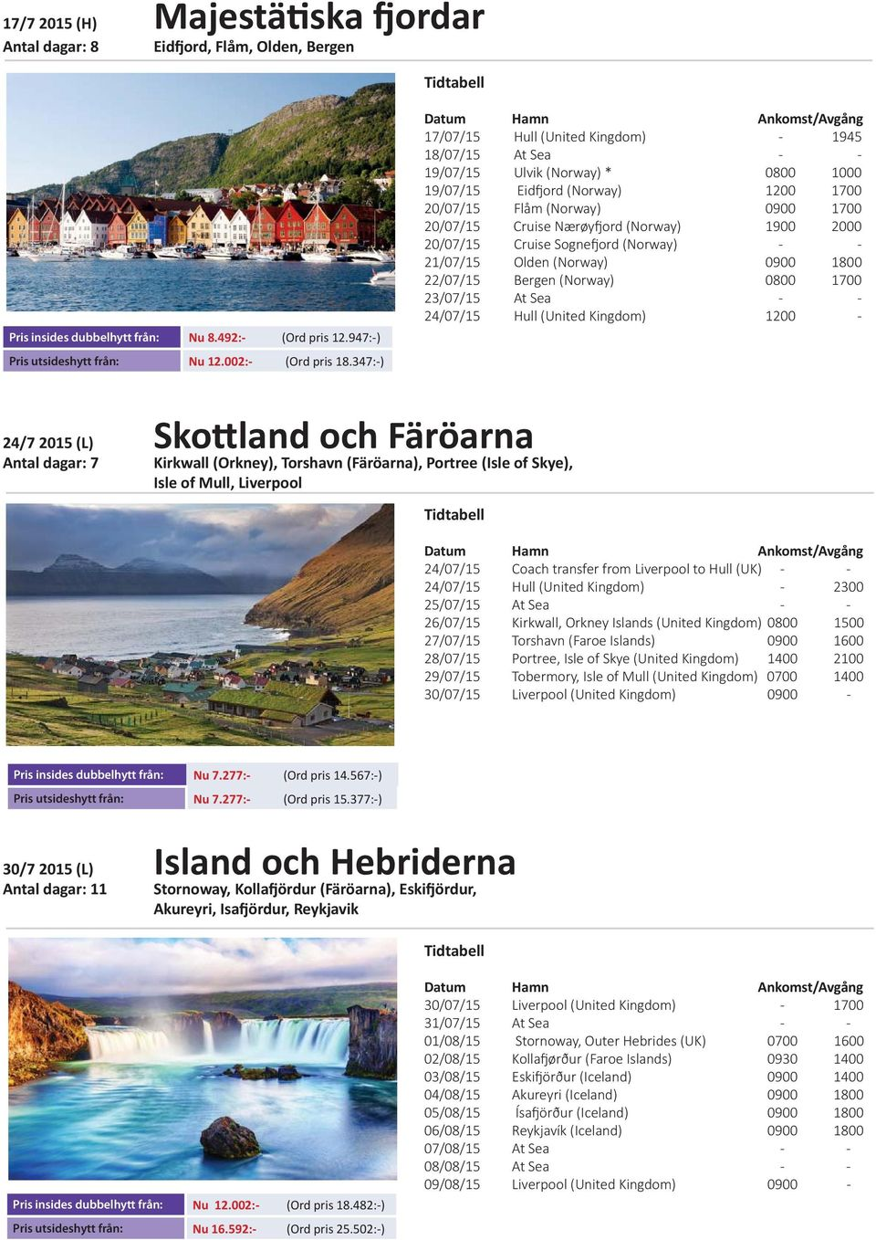 (Norway) 1900 2000 20/07/15 Cruise Sogne ord (Norway) - - 21/07/15 Olden (Norway) 0900 1800 22/07/15 Bergen (Norway) 0800 1700 23/07/15 At Sea - - 24/07/15 Hull (United Kingdom) 1200-24/7 2015 (L)
