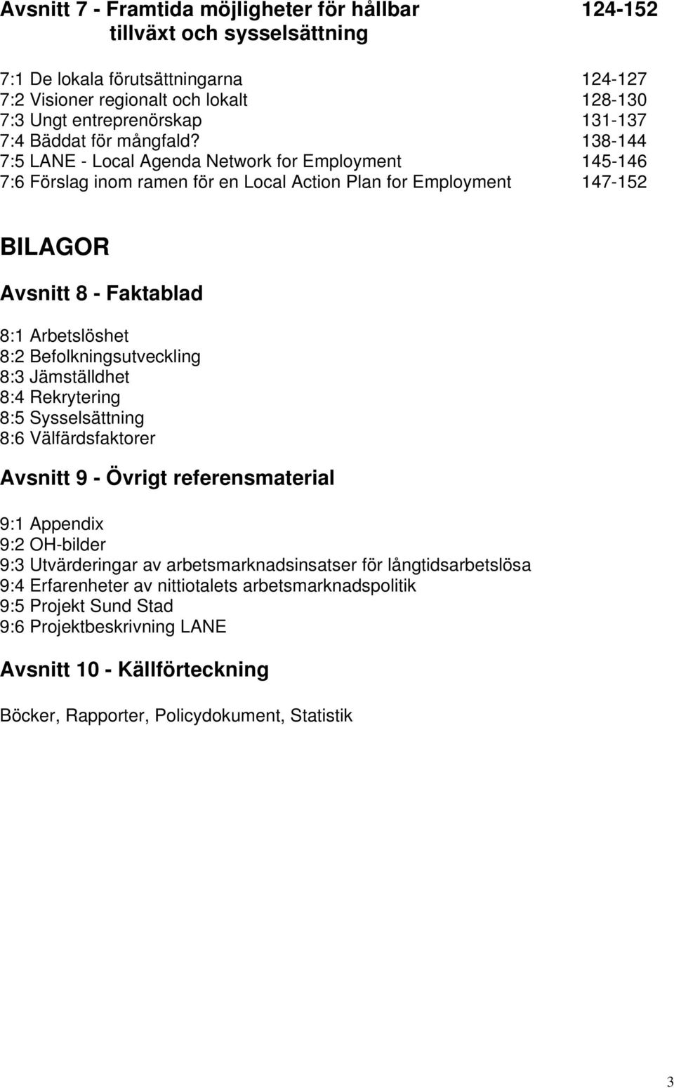 138-144 7:5 LANE - Local Agenda Network for Employment 145-146 7:6 Förslag inom ramen för en Local Action Plan for Employment 147-152 BILAGOR Avsnitt 8 - Faktablad 8:1 Arbetslöshet 8:2