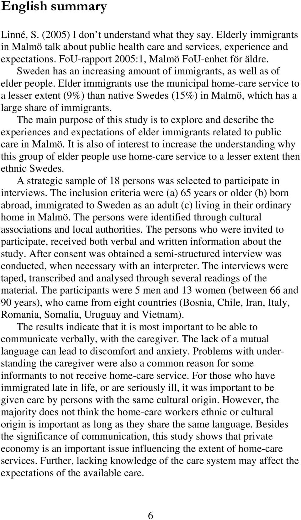 Elder immigrants use the municipal home-care service to a lesser extent (9%) than native Swedes (15%) in Malmö, which has a large share of immigrants.
