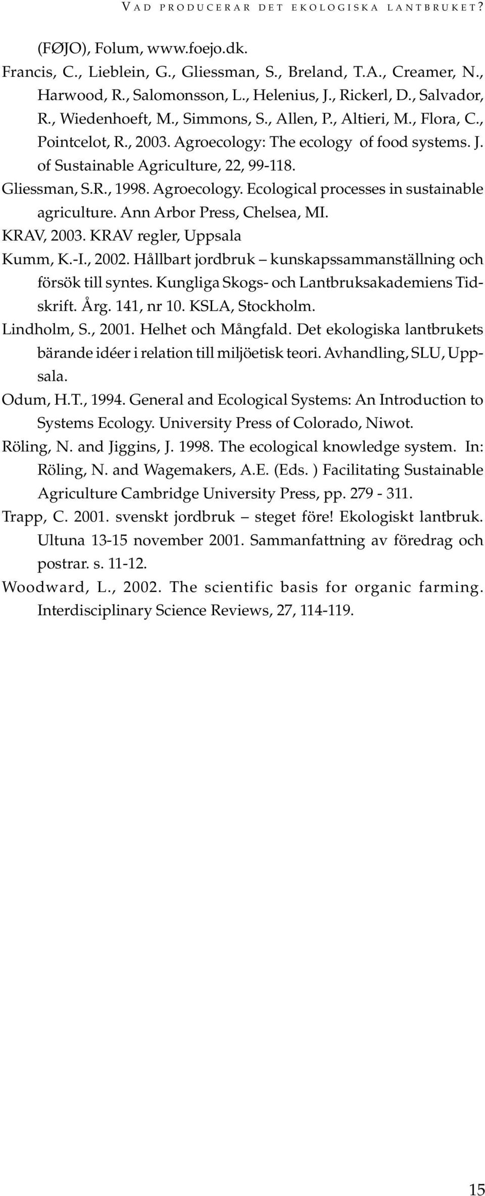 Gliessman, S.R., 1998. Agroecology. Ecological processes in sustainable agriculture. Ann Arbor Press, Chelsea, MI. KRAV, 2003. KRAV regler, Uppsala Kumm, K.-I., 2002.