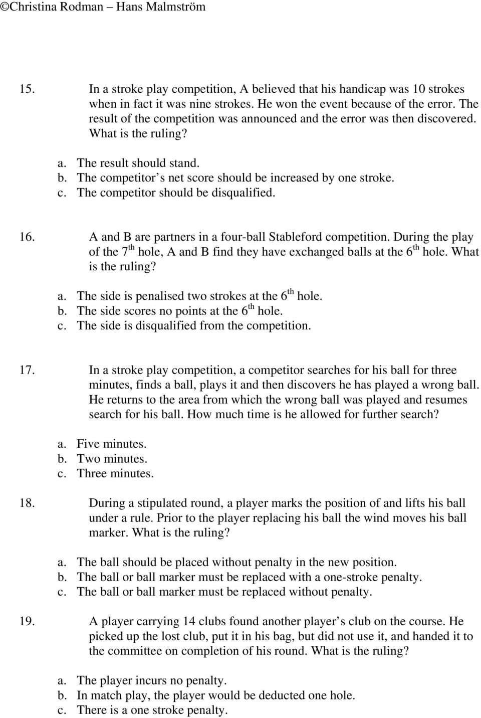 16. A and B are partners in a four-ball Stableford competition. During the play of the 7 th hole, A and B find they have exchanged balls at the 6 th hole. What is the ruling? a. The side is penalised two strokes at the 6 th hole.