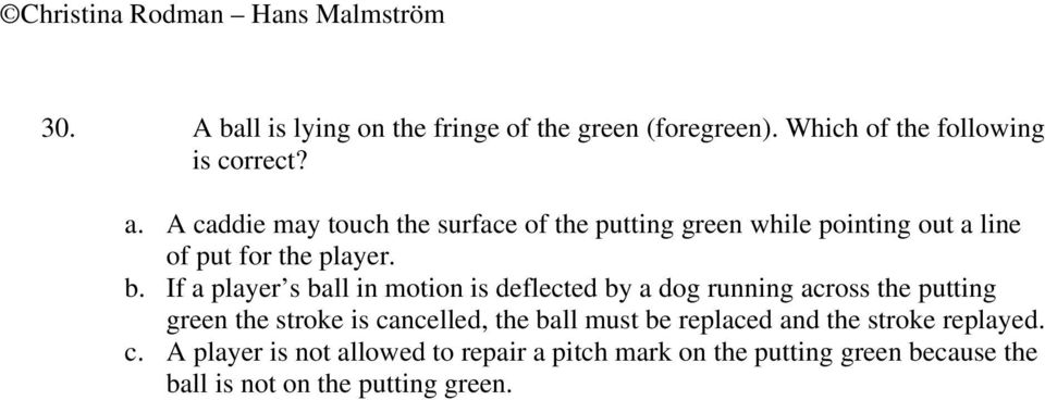 If a player s ball in motion is deflected by a dog running across the putting green the stroke is cancelled, the ball