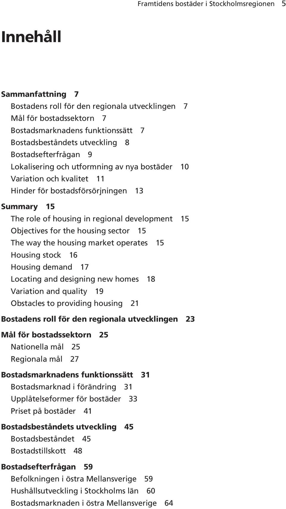 Objectives for the housing sector 15 The way the housing market operates 15 Housing stock 16 Housing demand 17 Locating and designing new homes 18 Variation and quality 19 Obstacles to providing
