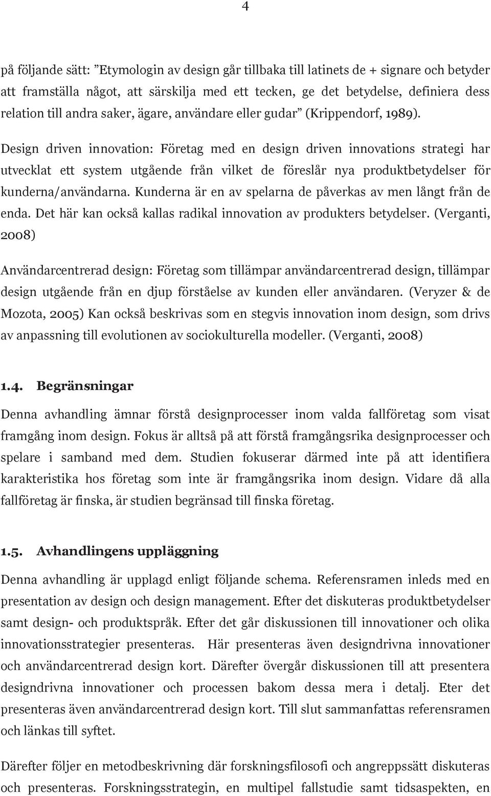 Design driven innovation: Företag med en design driven innovations strategi har utvecklat ett system utgående från vilket de föreslår nya produktbetydelser för kunderna/användarna.