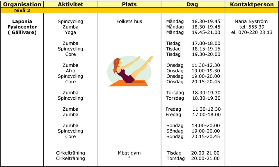30 Afro Onsdag 19.00-19.30 Spincycling Onsdag 19.00-20.00 Core Onsdag 20.15-20.45 Zumba Torsdag 18.30-19.30 Spincycling Torsdag 18.30-19.30 Zumba Fredag 11.30-12.