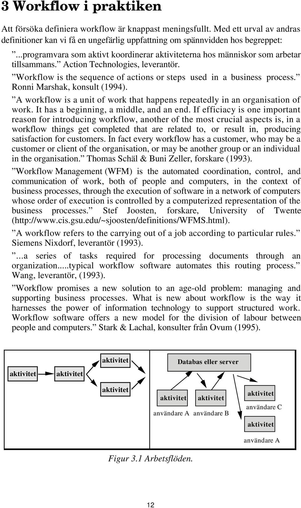 Ronni Marshak, konsult (1994). A workflow is a unit of work that happens repeatedly in an organisation of work. It has a beginning, a middle, and an end.