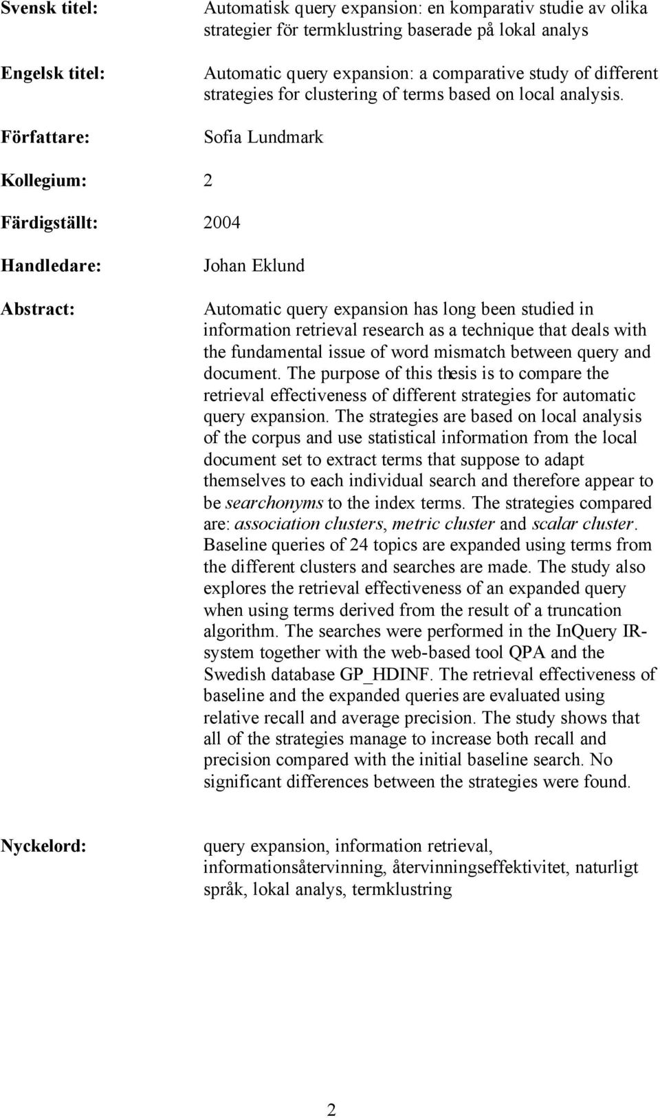 Sofia Lundmark Kollegium: 2 Färdigställt: 2004 Handledare: Abstract: Johan Eklund Automatic query expansion has long been studied in information retrieval research as a technique that deals with the