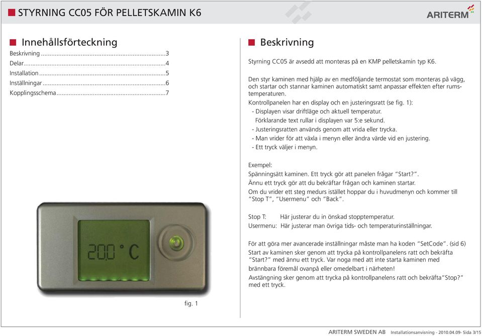Kontrollpanelen har en display och en justeringsratt (se fig. 1): - Displayen visar driftläge och aktuell temperatur. Förklarande text rullar i displayen var 5:e sekund.