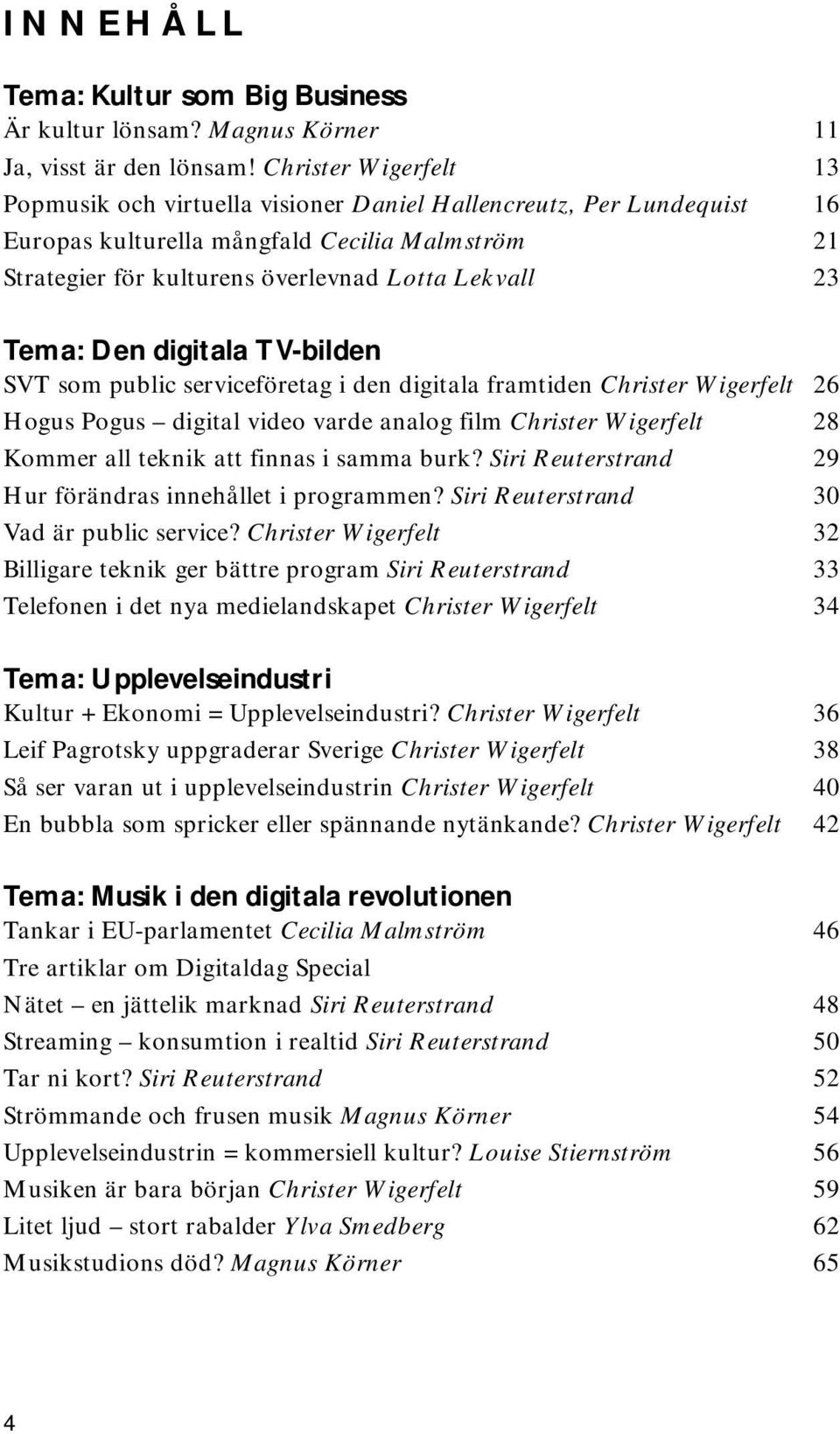 Tema: Den digitala TV-bilden SVT som public serviceföretag i den digitala framtiden Christer Wigerfelt 26 Hogus Pogus digital video varde analog film Christer Wigerfelt 28 Kommer all teknik att