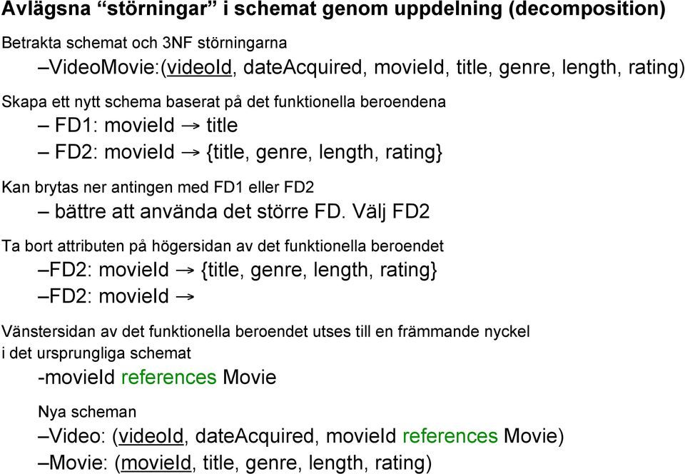 FD. Välj FD2 Ta bort attributen på högersidan av det funktionella beroendet FD2: movieid {title, genre, length, rating} FD2: movieid Vänstersidan av det funktionella beroendet utses till