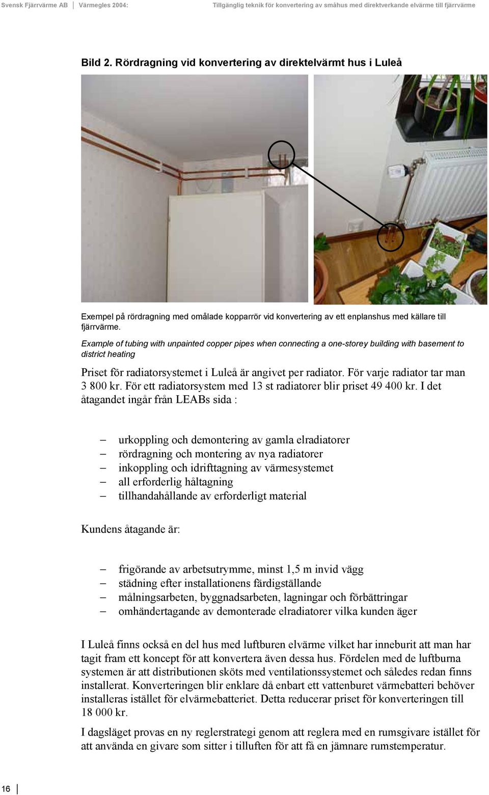 Example of tubing with unpainted copper pipes when connecting a one-storey building with basement to district heating Priset för radiatorsystemet i Luleå är angivet per radiator.