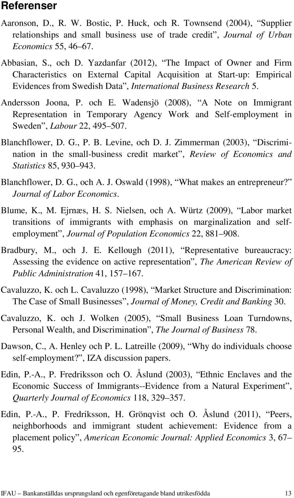 Andersson Joona, P. och E. Wadensjö (2008), A Note on Immigrant Representation in Temporary Agency Work and Self-employment in Sweden, Labour 22, 495 507. Blanchflower, D. G., P. B. Levine, och D. J. Zimmerman (2003), Discrimination in the small-business credit market, Review of Economics and Statistics 85, 930 943.