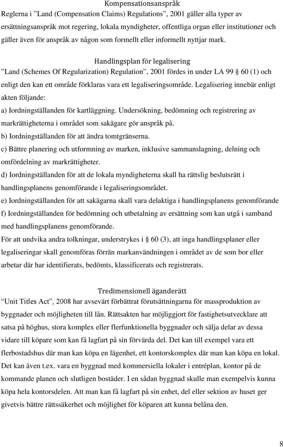 Handlingsplan för legalisering Land (Schemes Of Regularization) Regulation, 2001 fördes in under LA 99 60 (1) och enligt den kan ett område förklaras vara ett legaliseringsområde.