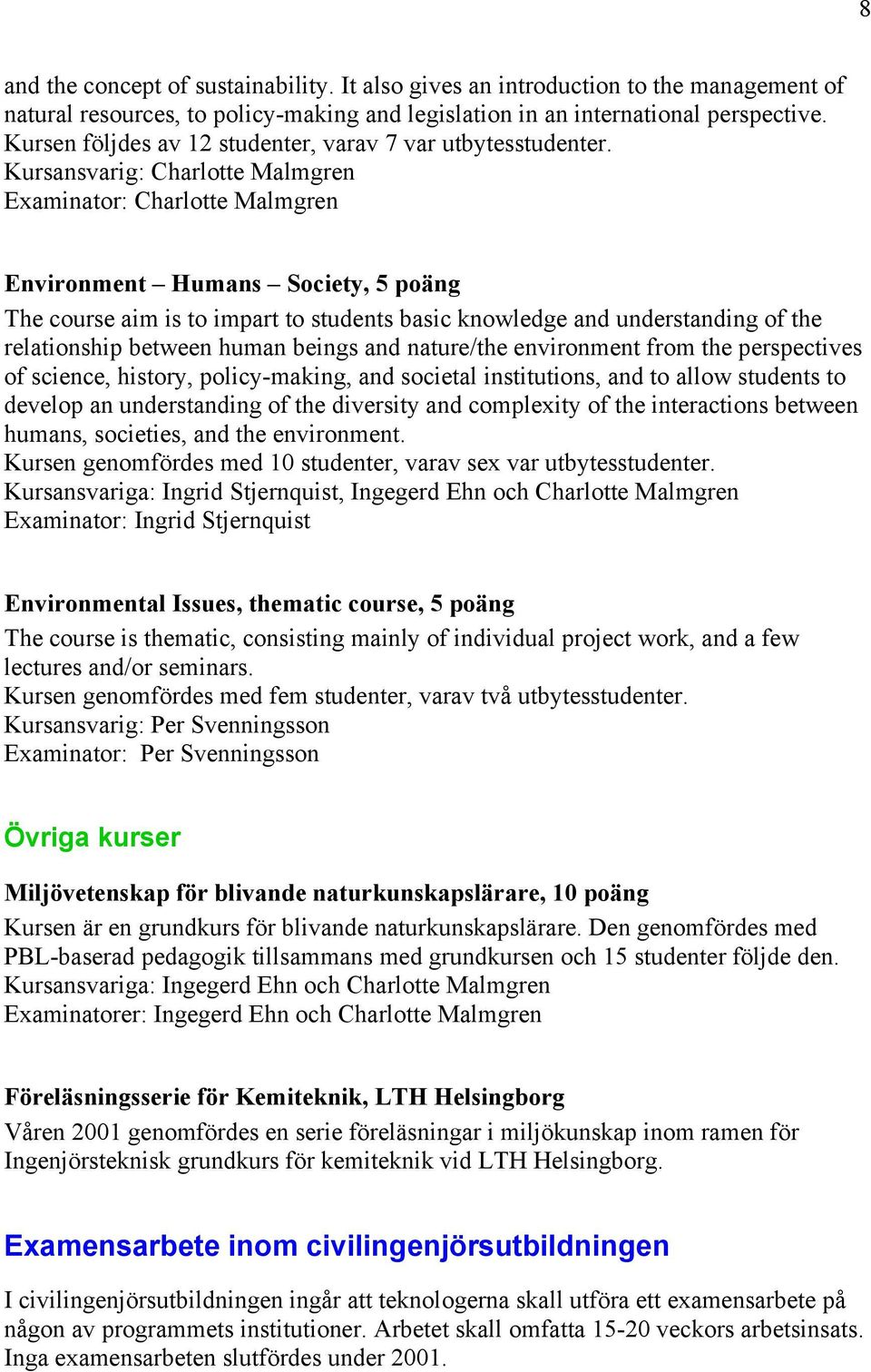 Kursansvarig: Charlotte Malmgren Examinator: Charlotte Malmgren Environment Humans Society, 5 poäng The course aim is to impart to students basic knowledge and understanding of the relationship