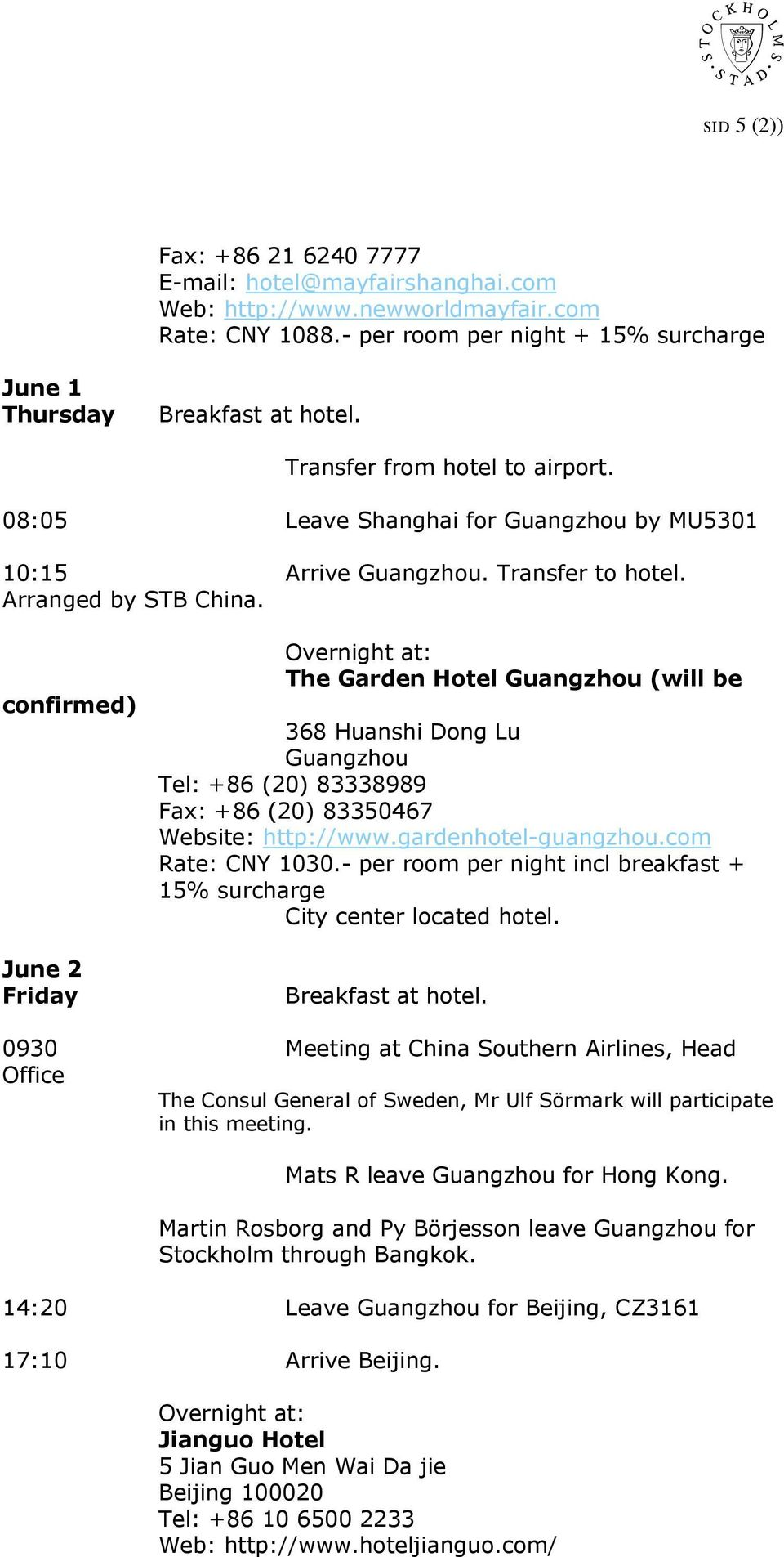 confirmed) June 2 Friday The Garden Hotel Guangzhou (will be 368 Huanshi Dong Lu Guangzhou Tel: +86 (20) 83338989 Fax: +86 (20) 83350467 Website: http://www.gardenhotel-guangzhou.com Rate: CNY 1030.