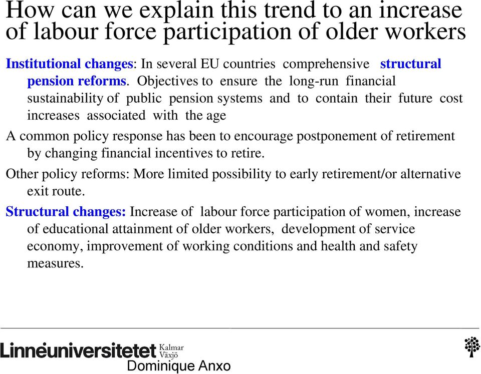 encourage postponement of retirement by changing financial incentives to retire. Other policy reforms: More limited possibility to early retirement/or alternative exit route.