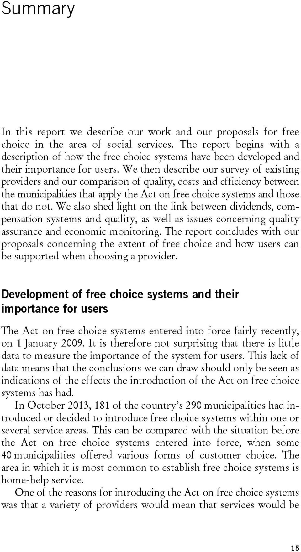 We then describe our survey of existing providers and our comparison of quality, costs and efficiency between the municipalities that apply the Act on free choice systems and those that do not.