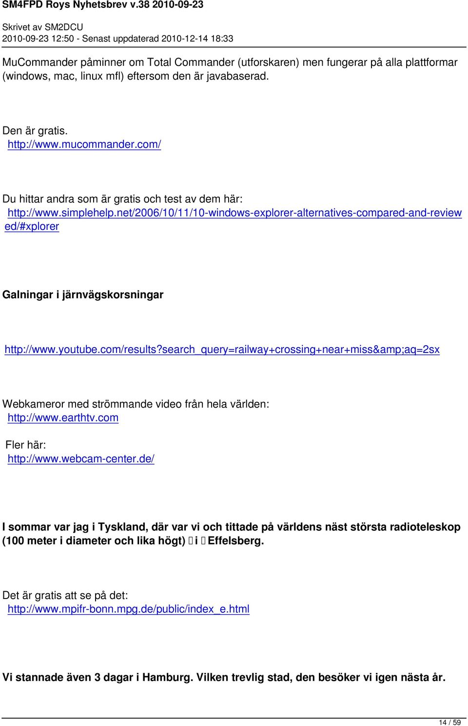 youtube.com/results?search_query=railway+crossing+near+miss&aq=2sx Webkameror med strömmande video från hela världen: http://www.earthtv.com Fler här: http://www.webcam-center.