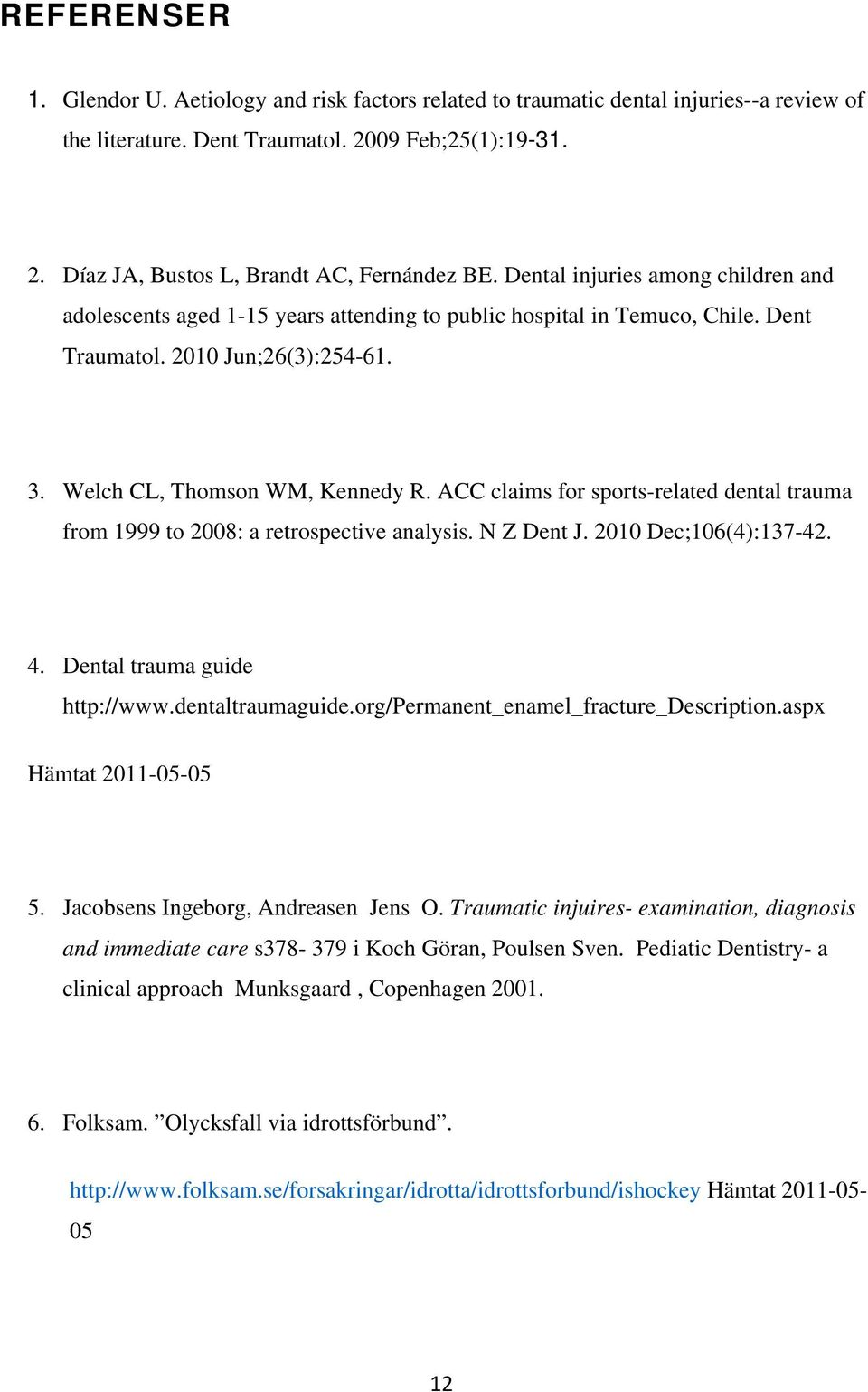 ACC claims for sports-related dental trauma from 1999 to 2008: a retrospective analysis. N Z Dent J. 2010 Dec;106(4):137-42. 4. Dental trauma guide http://www.dentaltraumaguide.