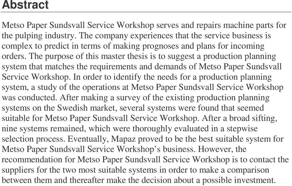 The purpose of this master thesis is to suggest a production planning system that matches the requirements and demands of Metso Paper Sundsvall Service Workshop.