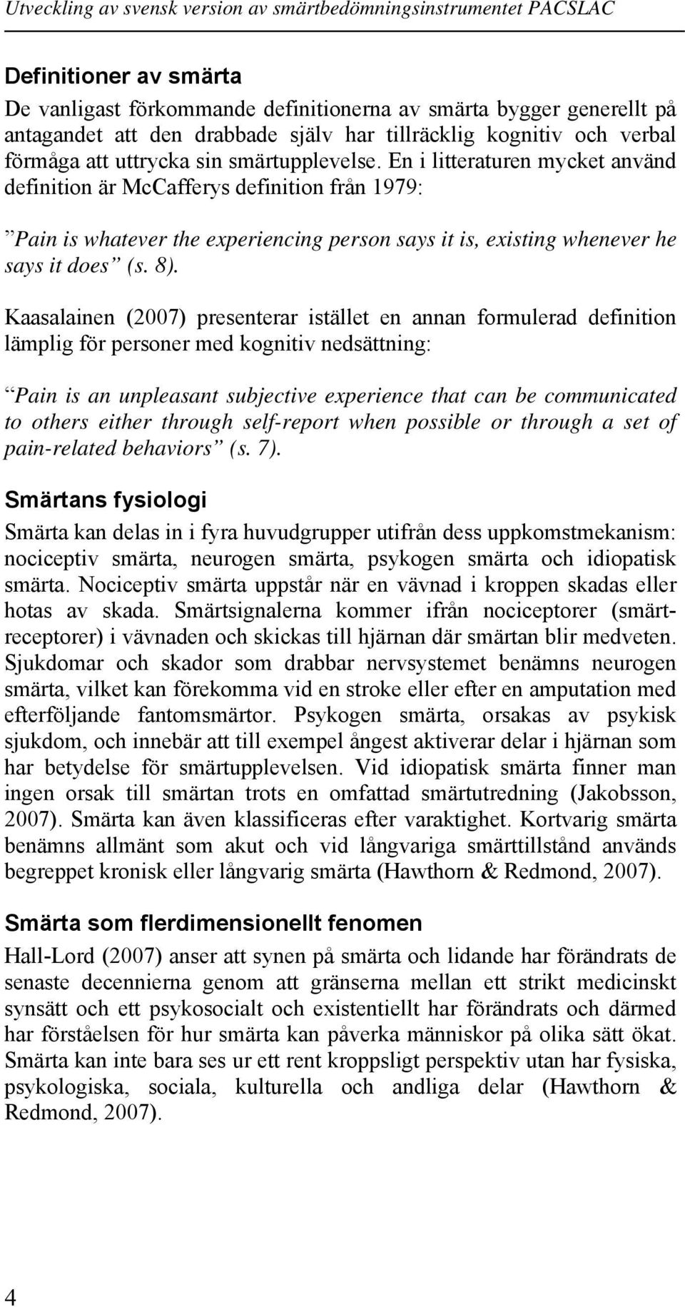 Kaasalainen (2007) presenterar istället en annan formulerad definition lämplig för personer med kognitiv nedsättning: Pain is an unpleasant subjective experience that can be communicated to others