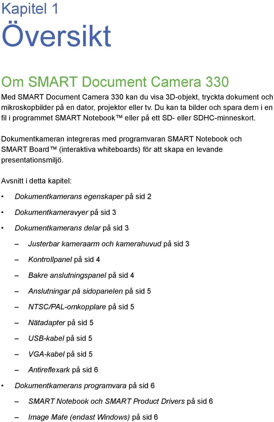 Dokumentkameran integreras med programvaran SMART Notebook och SMART Board (interaktiva whiteboards) för att skapa en levande presentationsmiljö.