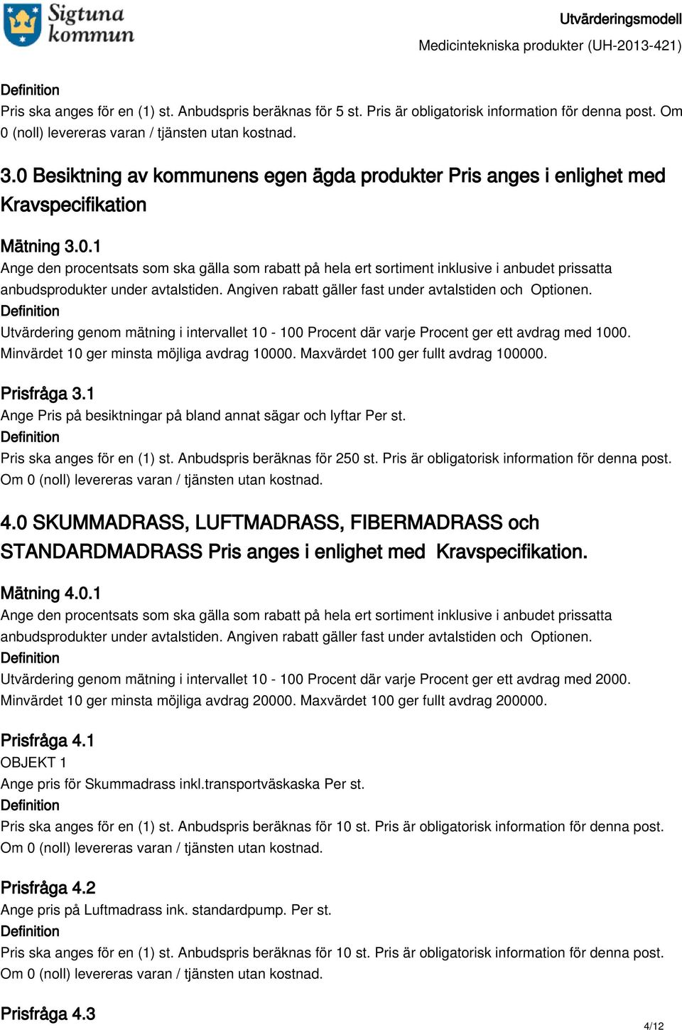 Anbudspris beräknas för 250 st. Pris är obligatorisk information för denna post. 4.0 SKUMMADRASS, LUFTMADRASS, FIBERMADRASS och STANDARDMADRASS Pris anges i enlighet med Kravspecifikation. Mätning 4.
