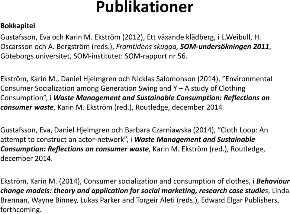 , Daniel Hjelmgren och Nicklas Salomonson (2014), Environmental Consumer Socialization among Generation Swing and Y A study of Clothing Consumption, i Waste Management and Sustainable Consumption: