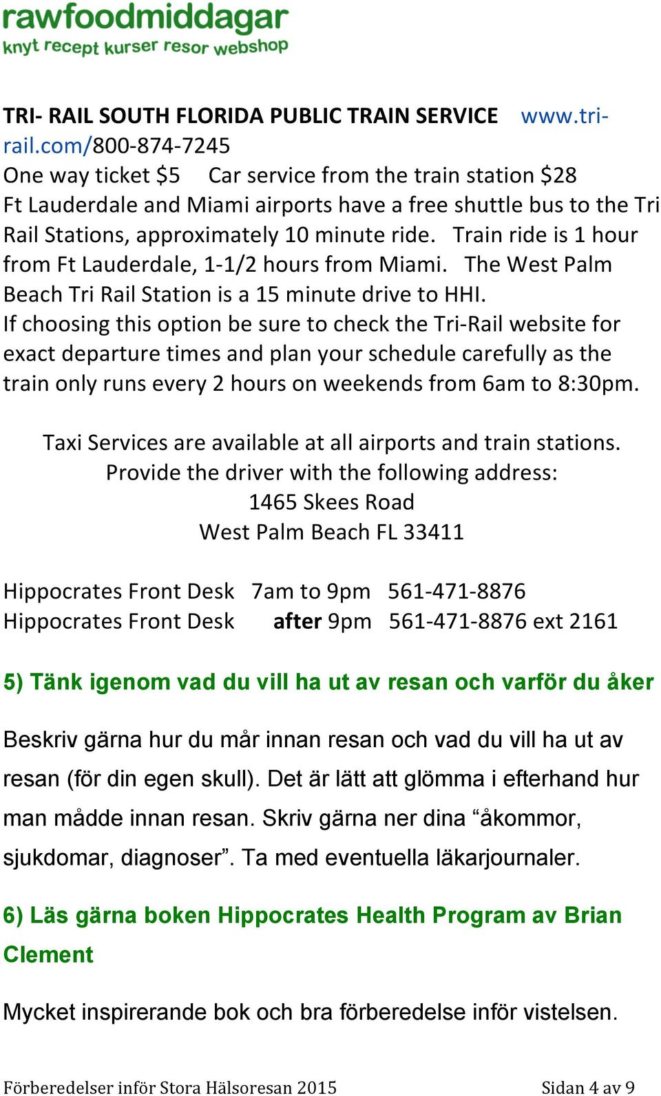 Train ride is 1 hour from Ft Lauderdale, 1-1/2 hours from Miami. The West Palm Beach Tri Rail Station is a 15 minute drive to HHI.