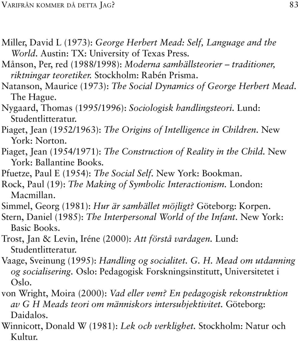 Nygaard, Thomas (1995/1996): Sociologisk handlingsteori. Lund: Studentlitteratur. Piaget, Jean (1952/1963): The Origins of Intelligence in Children. New York: Norton.