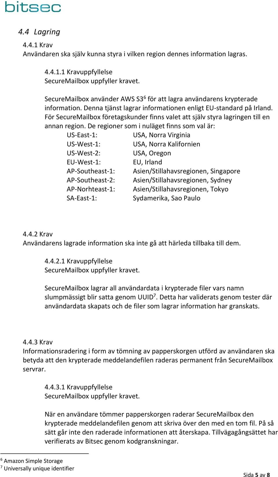 De regioner som i nuläget finns som val är: US East 1: USA, Norra Virginia US West 1: USA, Norra Kalifornien US West 2: USA, Oregon EU West 1: EU, Irland AP Southeast 1: Asien/Stillahavsregionen,