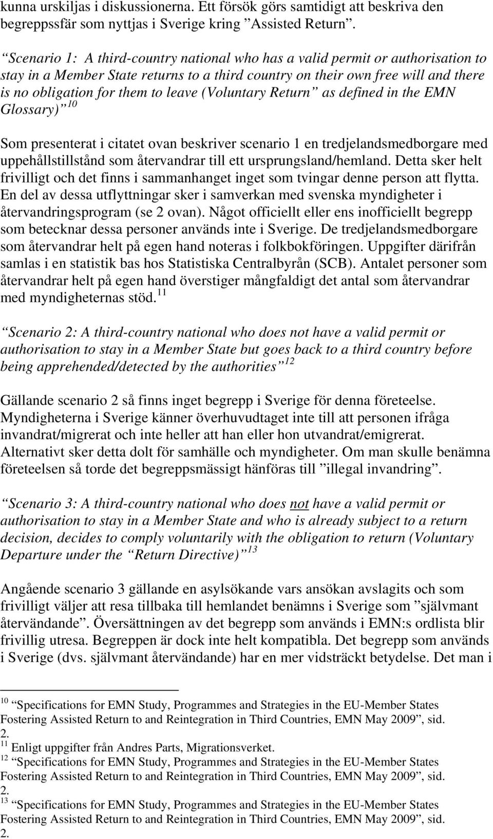 (Voluntary Return as defined in the EMN Glossary) 10 Som presenterat i citatet ovan beskriver scenario 1 en tredjelandsmedborgare med uppehållstillstånd som återvandrar till ett ursprungsland/hemland.