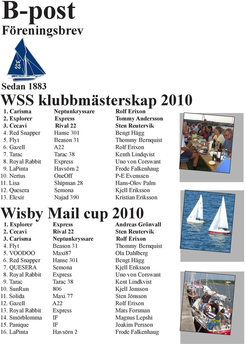 Hans-Olov Palm Kjell Eriksson Kristian Eriksson Wisby Mail cup 1. Explorer 2. Cecavi 3. Carisma 4. Flyt 5. VOODOO 6. Red Snapper 7. QUESERA 8. Royal Rabbit 9. Tarac 10. SunRun 11. Solida 12.